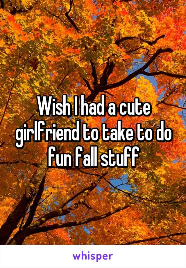 Wish I had a cute girlfriend to take to do fun fall stuff