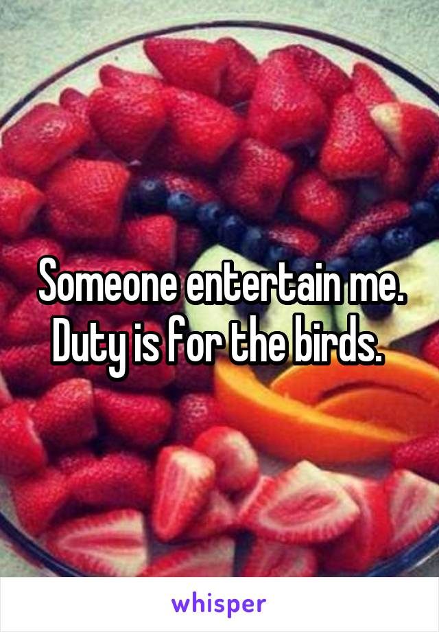 Someone entertain me. Duty is for the birds.