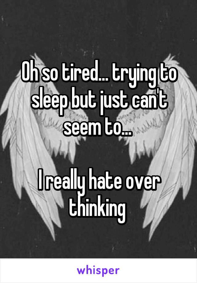 Oh so tired... trying to sleep but just can't seem to...   I really hate over thinking