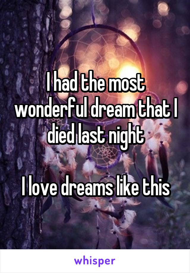 I had the most wonderful dream that I died last night  I love dreams like this