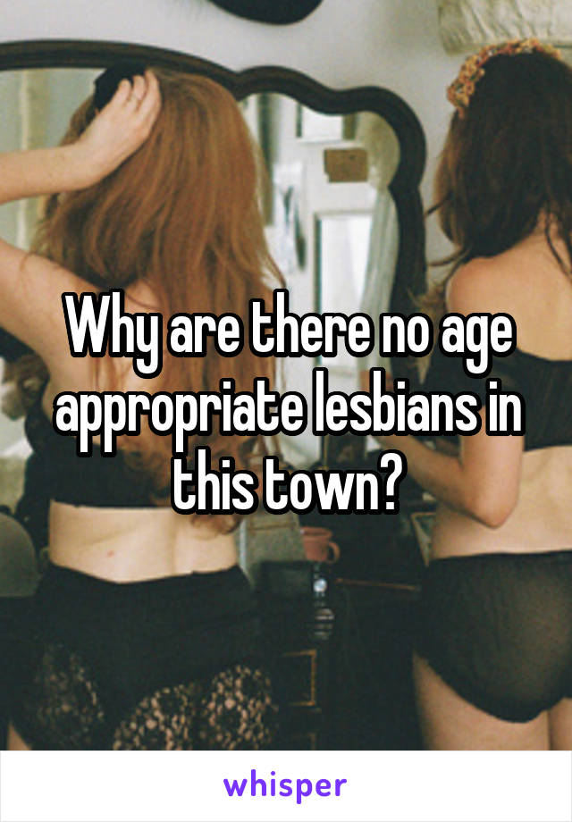 Why are there no age appropriate lesbians in this town?