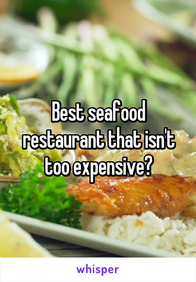Best seafood restaurant that isn't too expensive?
