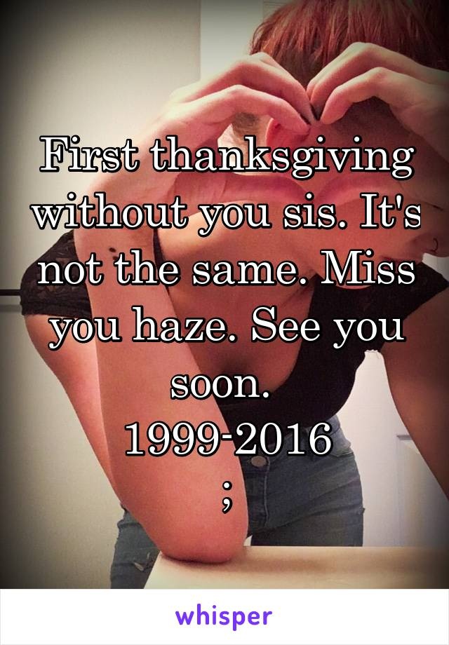 First thanksgiving without you sis. It's not the same. Miss you haze. See you soon.  1999-2016 ;