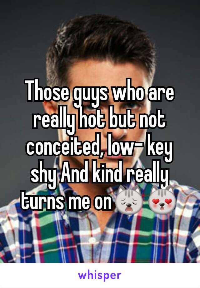 Those guys who are really hot but not conceited, low- key shy And kind really turns me on🙀😻