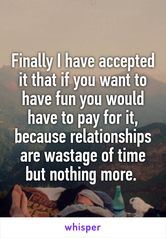 Finally I have accepted it that if you want to have fun you would have to pay for it, because relationships are wastage of time but nothing more.