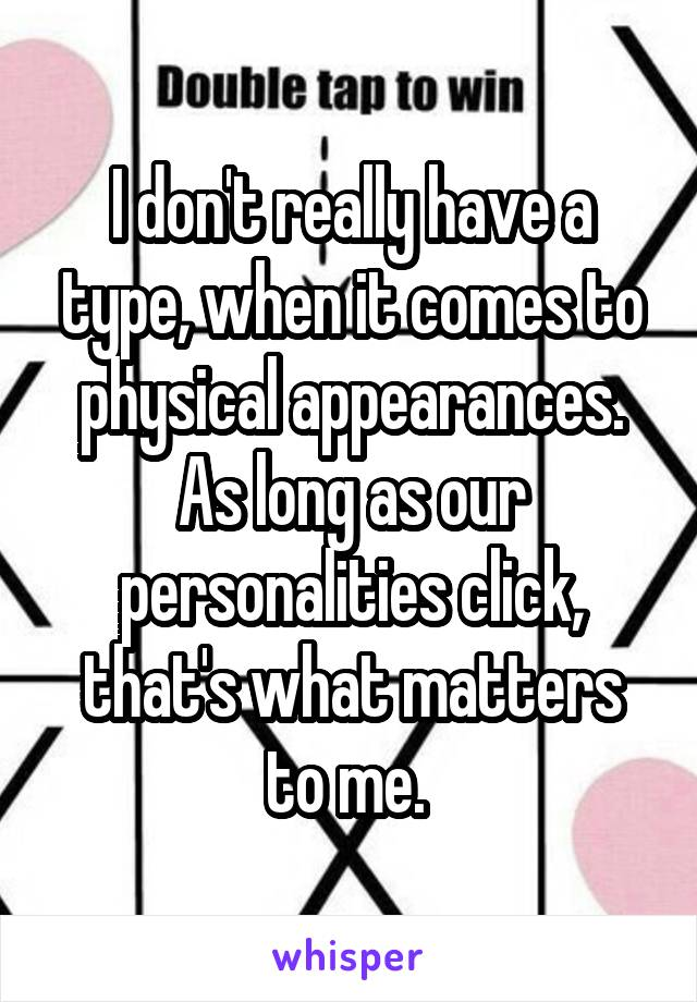 I don't really have a type, when it comes to physical appearances. As long as our personalities click, that's what matters to me.