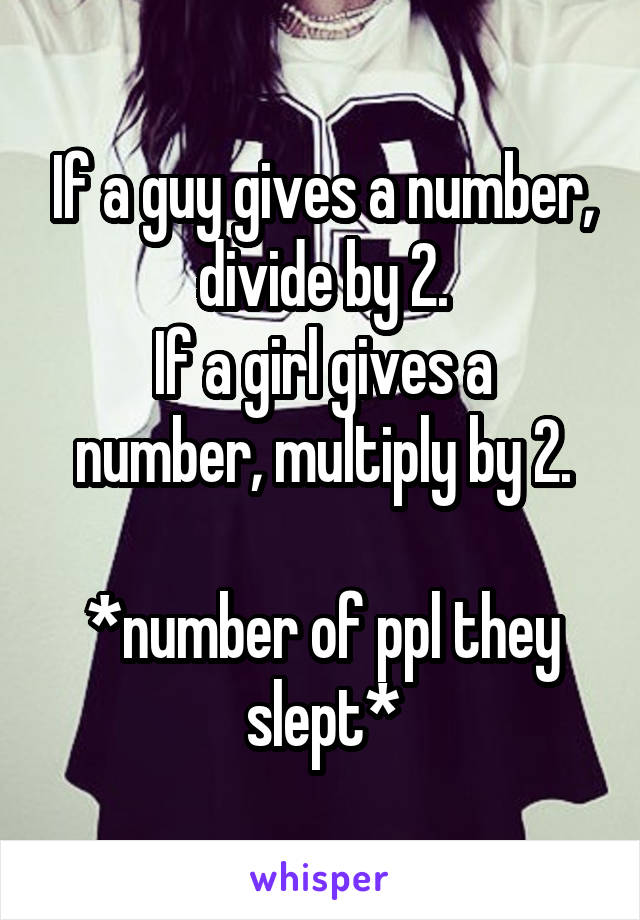 If a guy gives a number, divide by 2. If a girl gives a number, multiply by 2.  *number of ppl they slept*