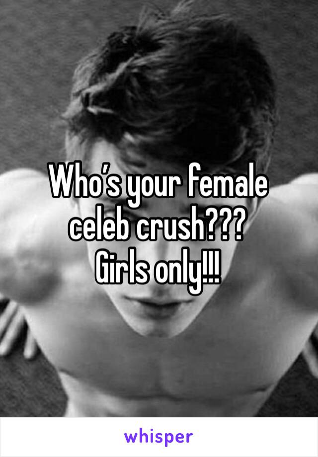 Who's your female celeb crush??? Girls only!!!
