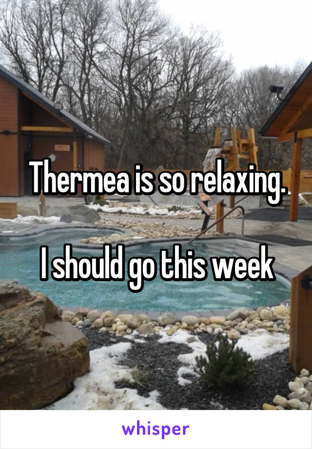 Thermea is so relaxing.  I should go this week