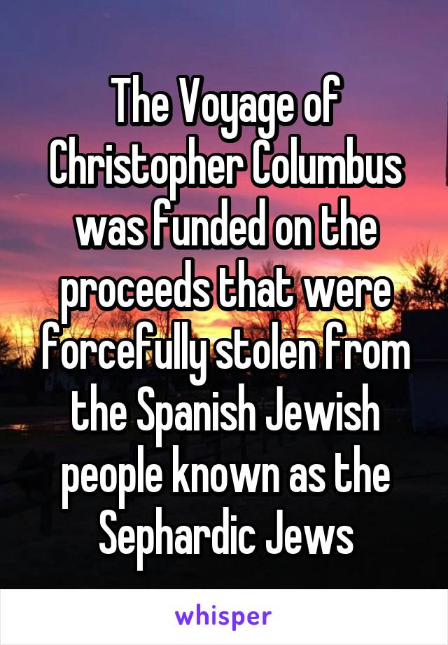 The Voyage of Christopher Columbus was funded on the proceeds that were forcefully stolen from the Spanish Jewish people known as the Sephardic Jews