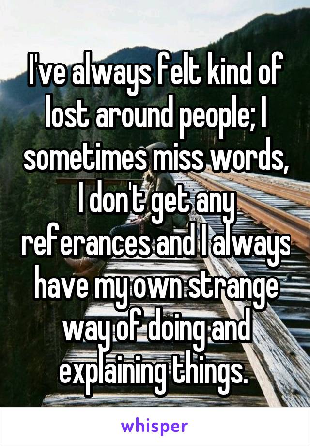 I've always felt kind of lost around people; I sometimes miss words, I don't get any referances and I always have my own strange way of doing and explaining things.