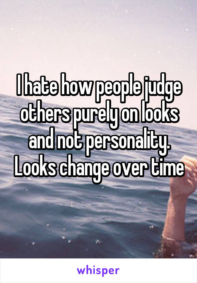 I hate how people judge others purely on looks and not personality. Looks change over time