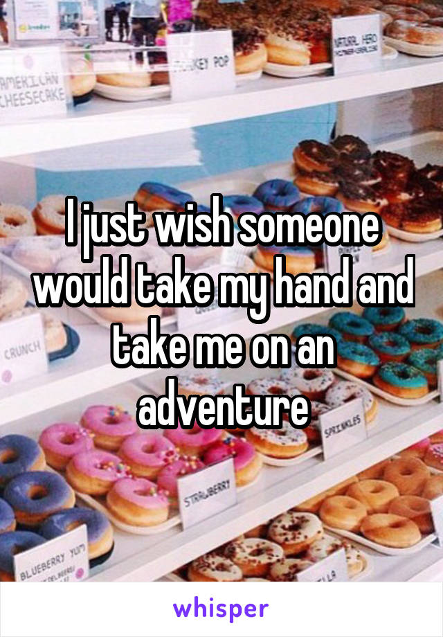 I just wish someone would take my hand and take me on an adventure
