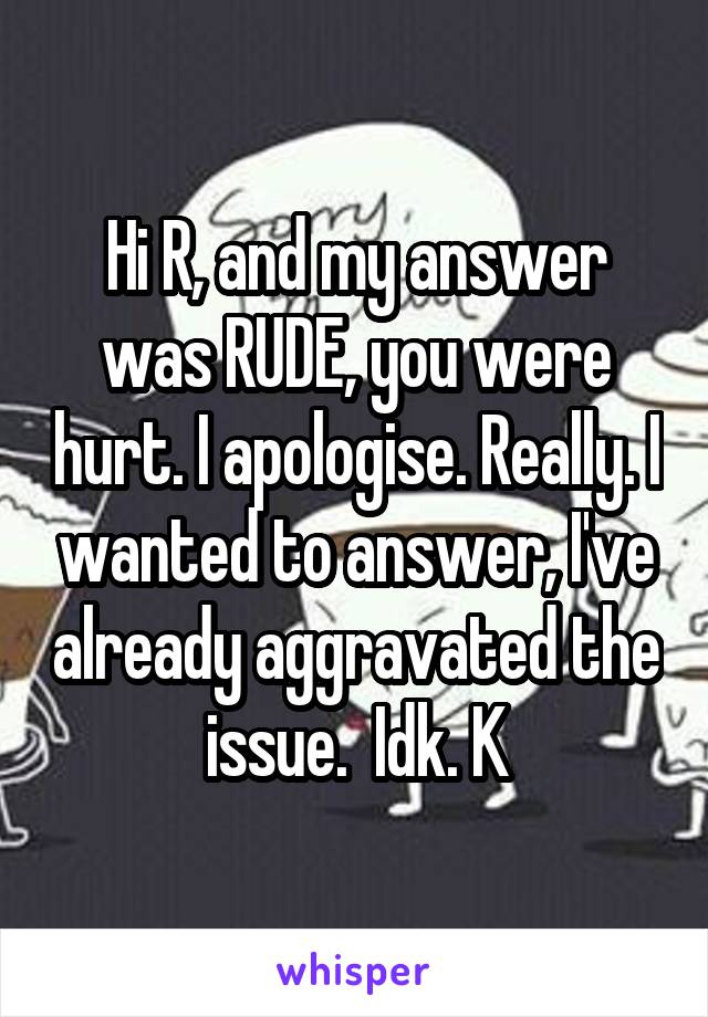 Hi R, and my answer was RUDE, you were hurt. I apologise. Really. I wanted to answer, I've already aggravated the issue.  Idk. K