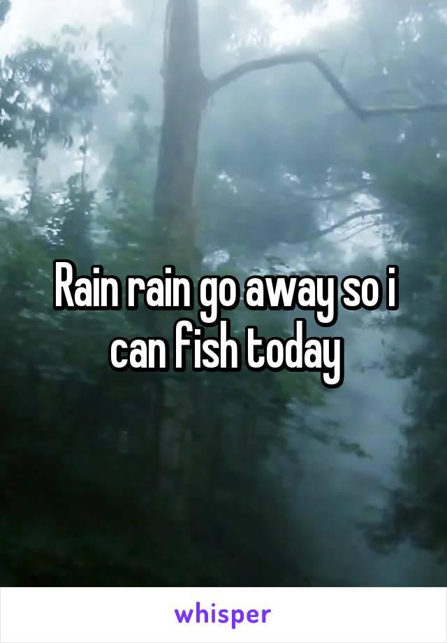 Rain rain go away so i can fish today