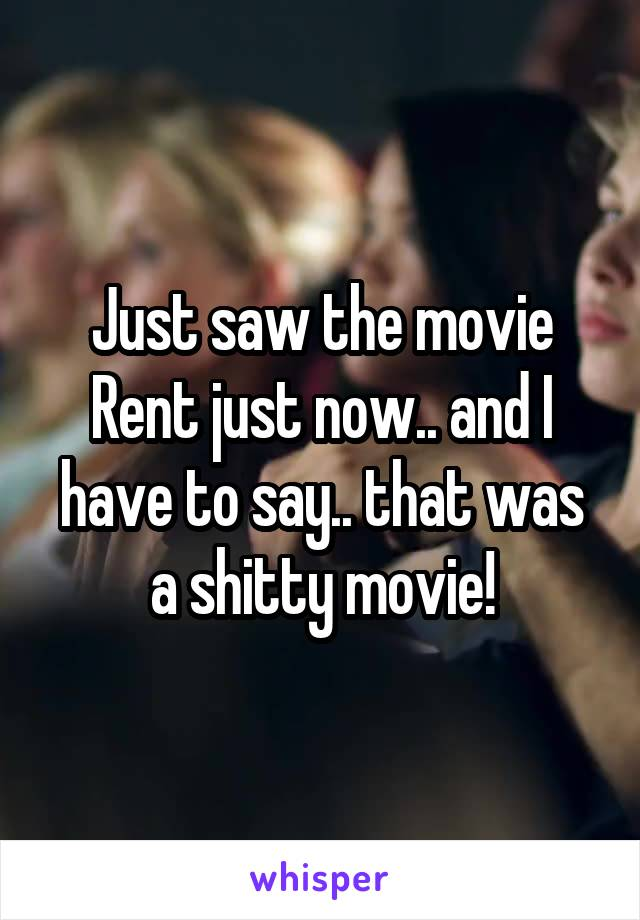 Just saw the movie Rent just now.. and I have to say.. that was a shitty movie!