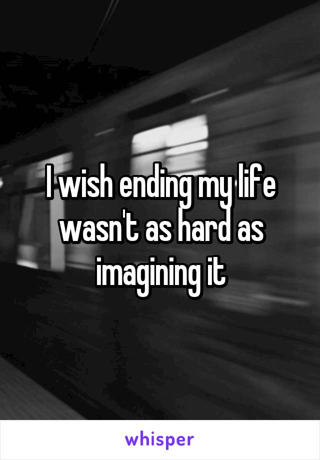I wish ending my life wasn't as hard as imagining it