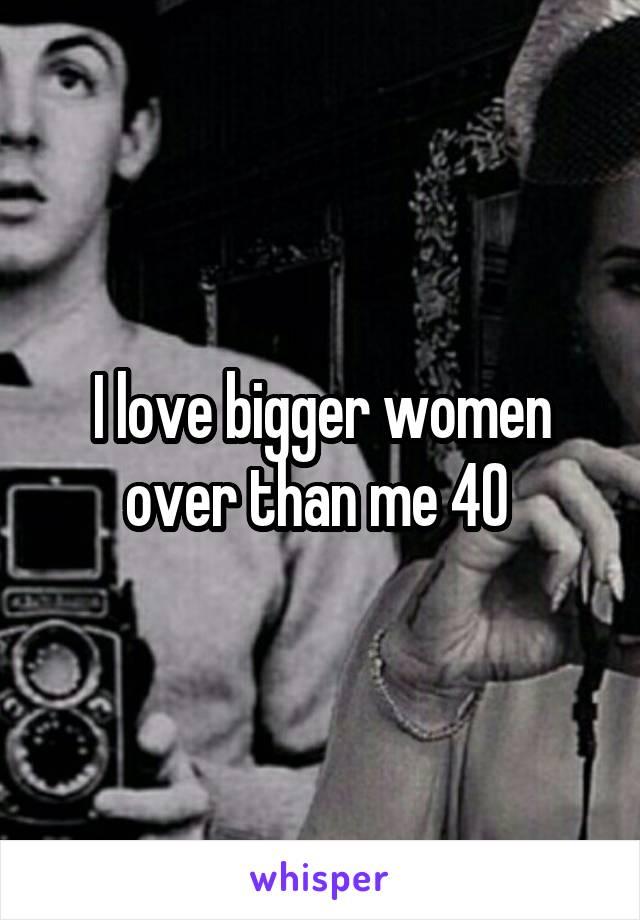 I love bigger women over than me 40