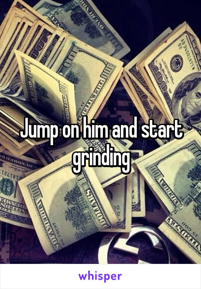 Jump on him and start grinding