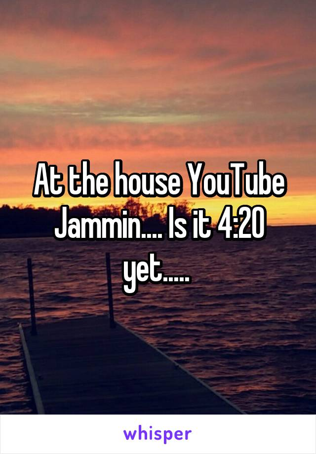 At the house YouTube Jammin.... Is it 4:20 yet.....