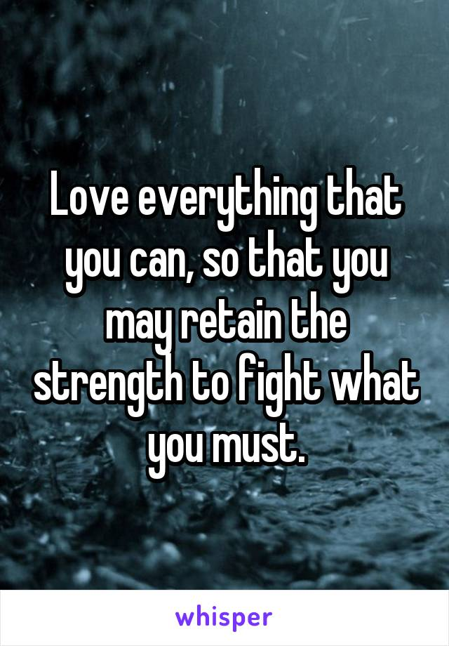 Love everything that you can, so that you may retain the strength to fight what you must.