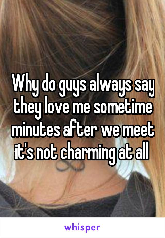 Why do guys always say they love me sometime minutes after we meet it's not charming at all