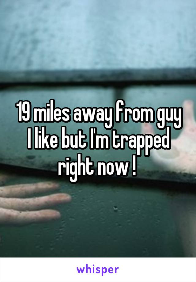 19 miles away from guy I like but I'm trapped right now !