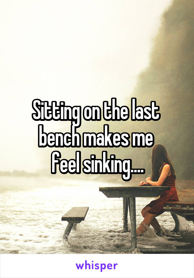 Sitting on the last  bench makes me  feel sinking....