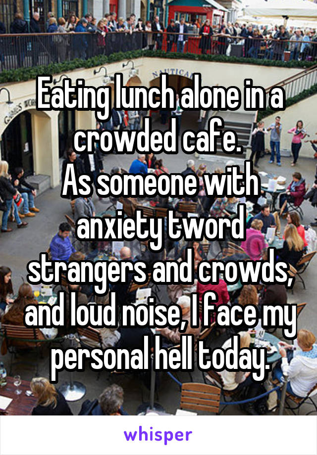 Eating lunch alone in a crowded cafe.  As someone with anxiety tword strangers and crowds, and loud noise, I face my personal hell today.