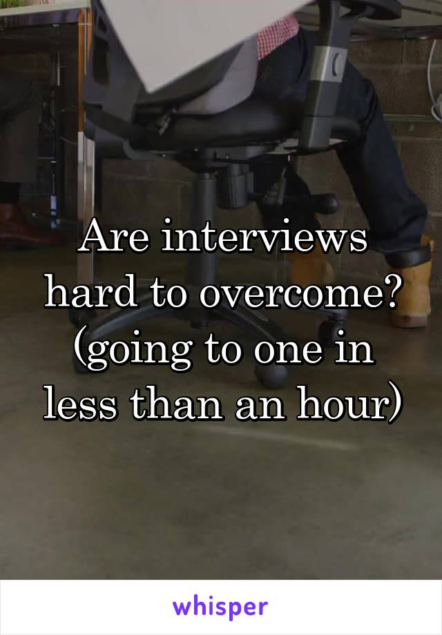 Are interviews hard to overcome? (going to one in less than an hour)