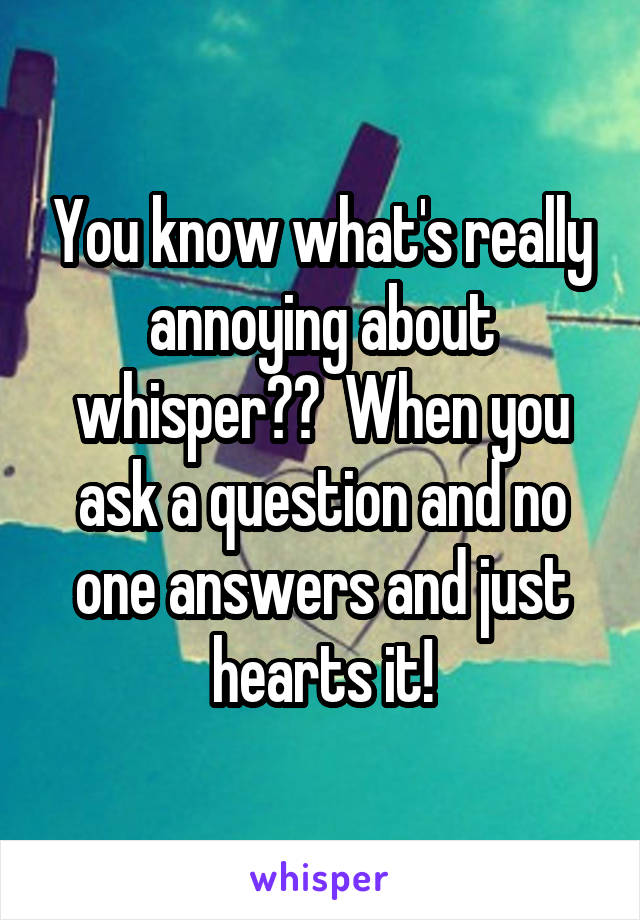 You know what's really annoying about whisper??  When you ask a question and no one answers and just hearts it!