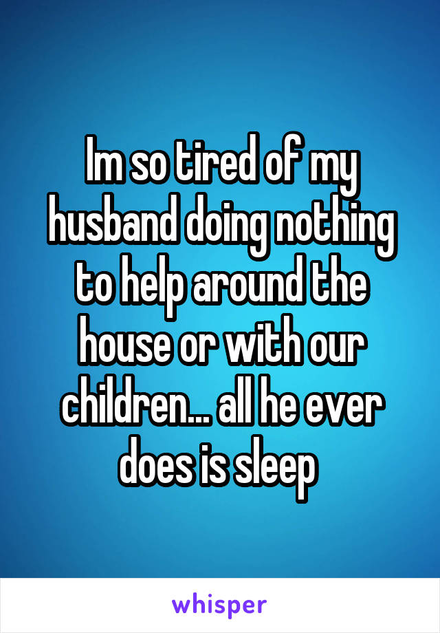 Im so tired of my husband doing nothing to help around the house or with our children... all he ever does is sleep
