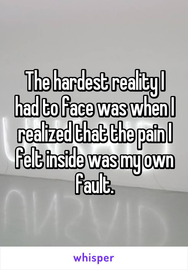The hardest reality I had to face was when I realized that the pain I felt inside was my own fault.