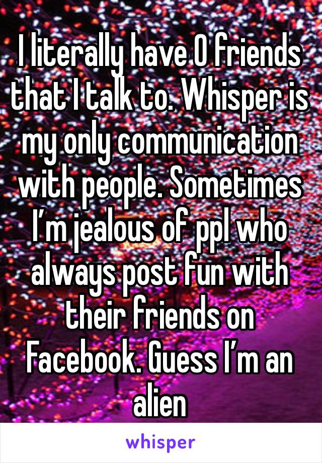 I literally have 0 friends that I talk to. Whisper is my only communication with people. Sometimes I'm jealous of ppl who always post fun with their friends on Facebook. Guess I'm an alien