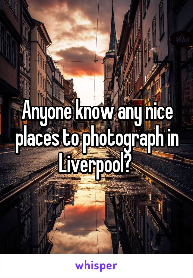 Anyone know any nice places to photograph in Liverpool?