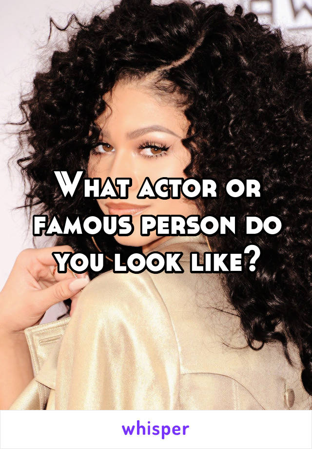 What actor or famous person do you look like?
