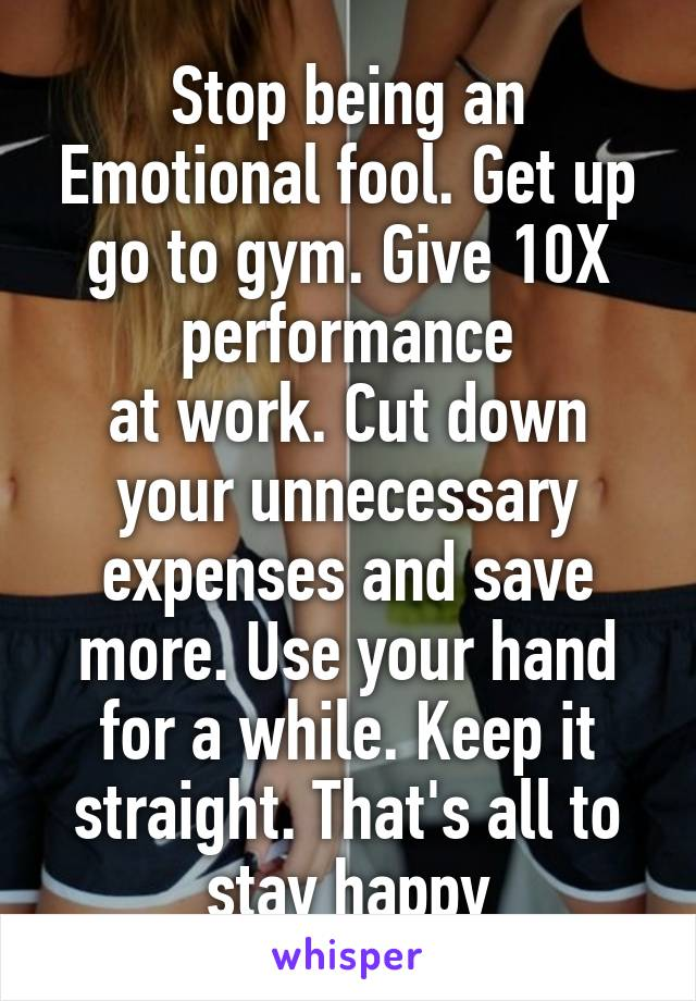 Stop being an Emotional fool. Get up go to gym. Give 10X performance at work. Cut down your unnecessary expenses and save more. Use your hand for a while. Keep it straight. That's all to stay happy