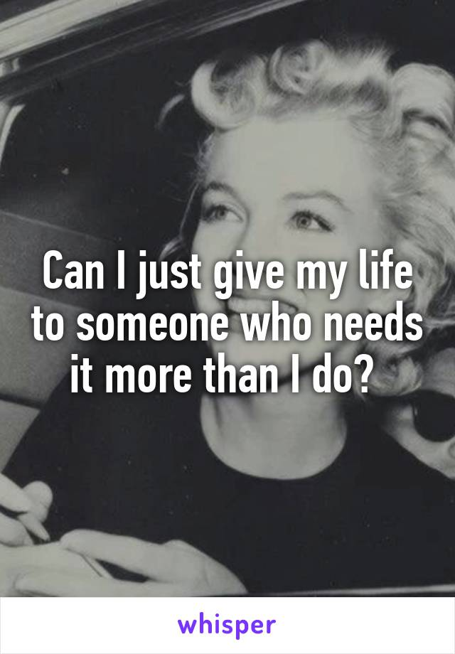 Can I just give my life to someone who needs it more than I do?