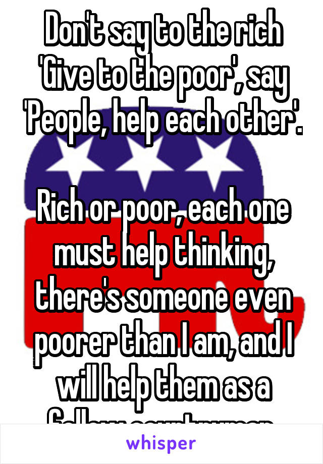 Don't say to the rich 'Give to the poor', say 'People, help each other'.  Rich or poor, each one must help thinking, there's someone even poorer than I am, and I will help them as a fellow countryman.