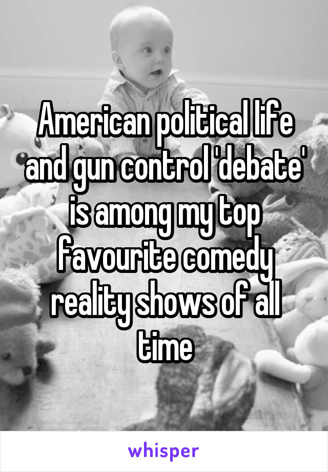 American political life and gun control 'debate' is among my top favourite comedy reality shows of all time