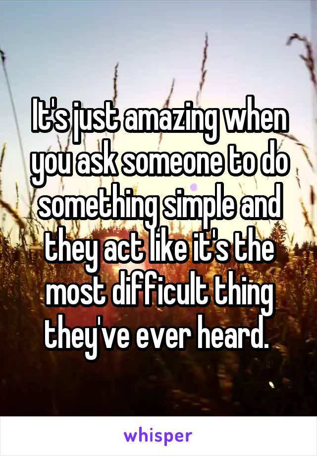 It's just amazing when you ask someone to do something simple and they act like it's the most difficult thing they've ever heard.