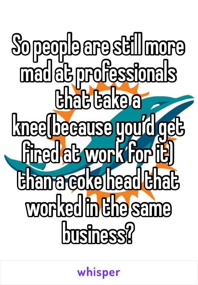 So people are still more mad at professionals that take a knee(because you'd get fired at work for it) than a coke head that worked in the same business?