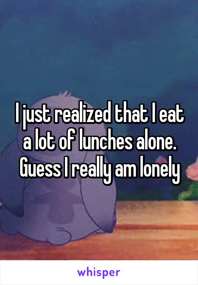 I just realized that I eat a lot of lunches alone. Guess I really am lonely