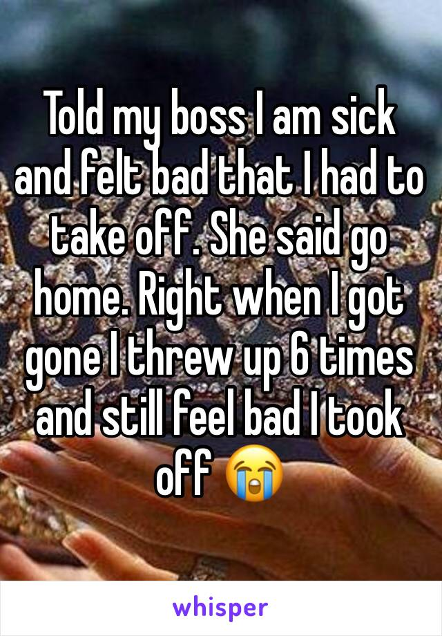 Told my boss I am sick and felt bad that I had to take off. She said go home. Right when I got gone I threw up 6 times and still feel bad I took off 😭