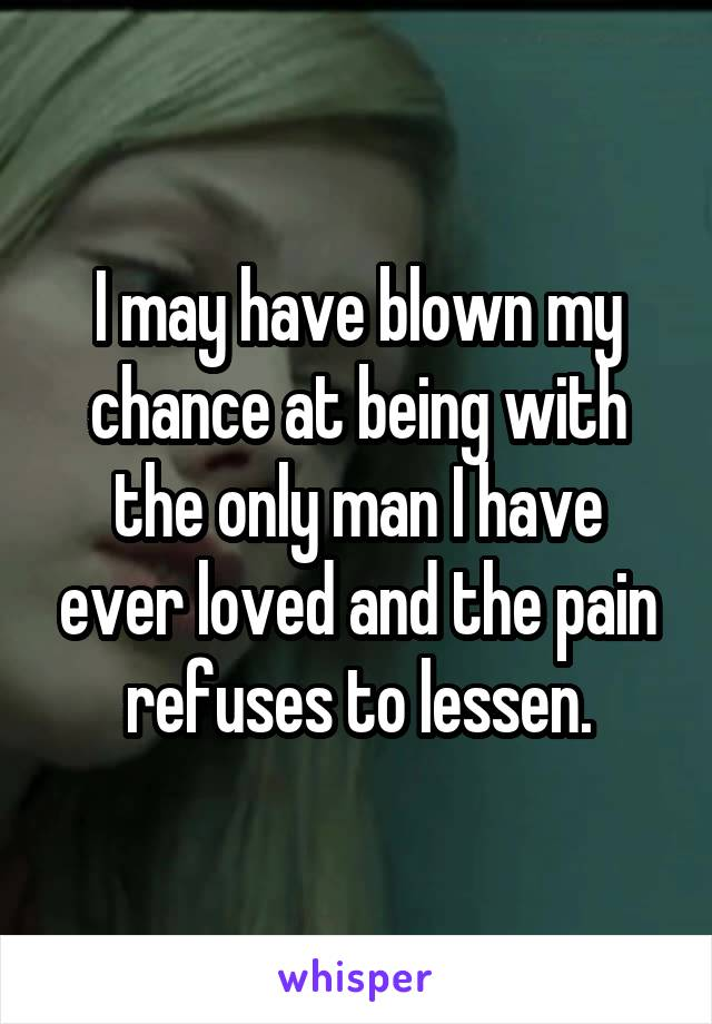 I may have blown my chance at being with the only man I have ever loved and the pain refuses to lessen.