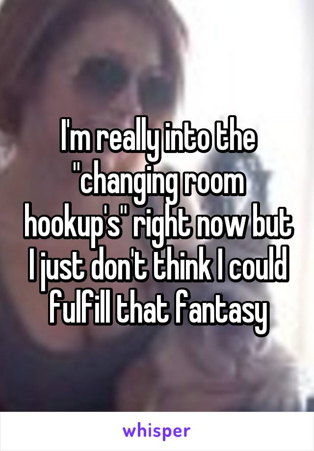 "I'm really into the ""changing room hookup's"" right now but I just don't think I could fulfill that fantasy"