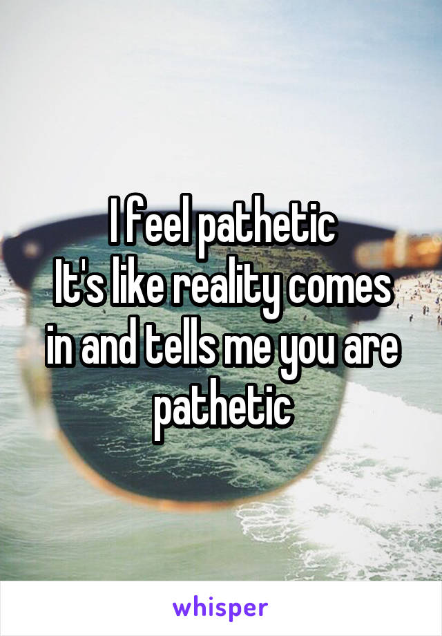 I feel pathetic It's like reality comes in and tells me you are pathetic