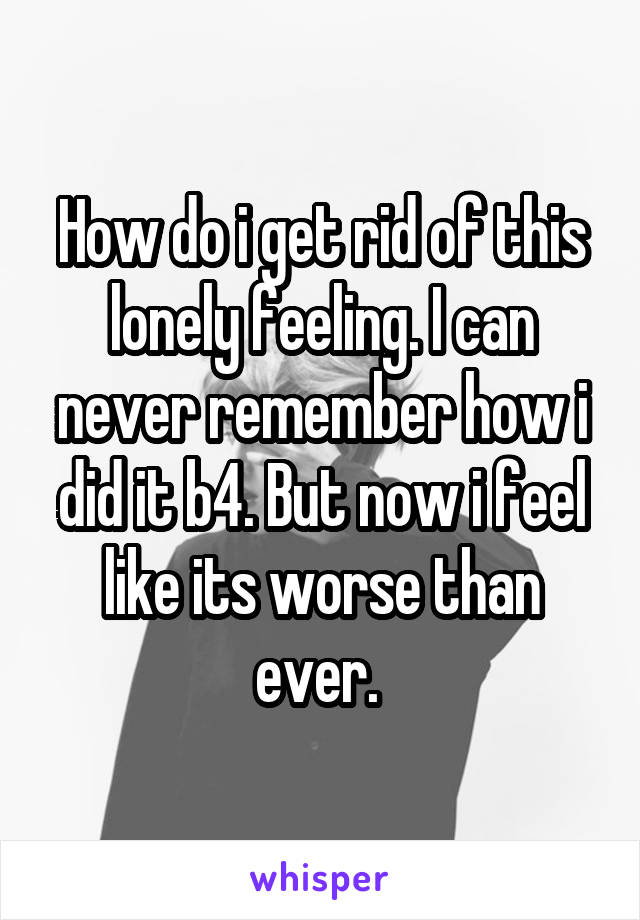 How do i get rid of this lonely feeling. I can never remember how i did it b4. But now i feel like its worse than ever.