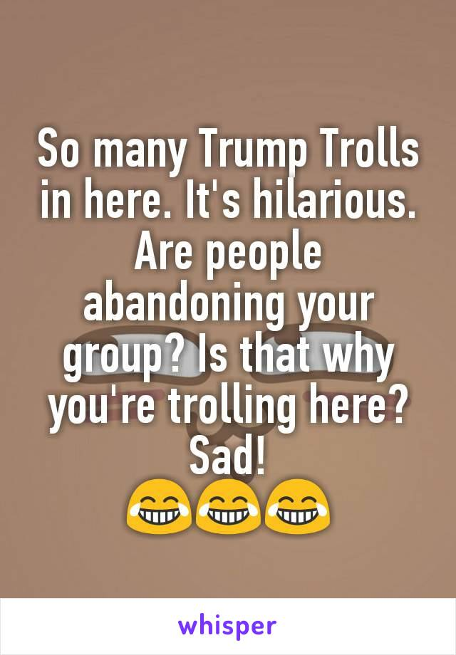 So many Trump Trolls in here. It's hilarious. Are people abandoning your group? Is that why you're trolling here? Sad! 😂😂😂