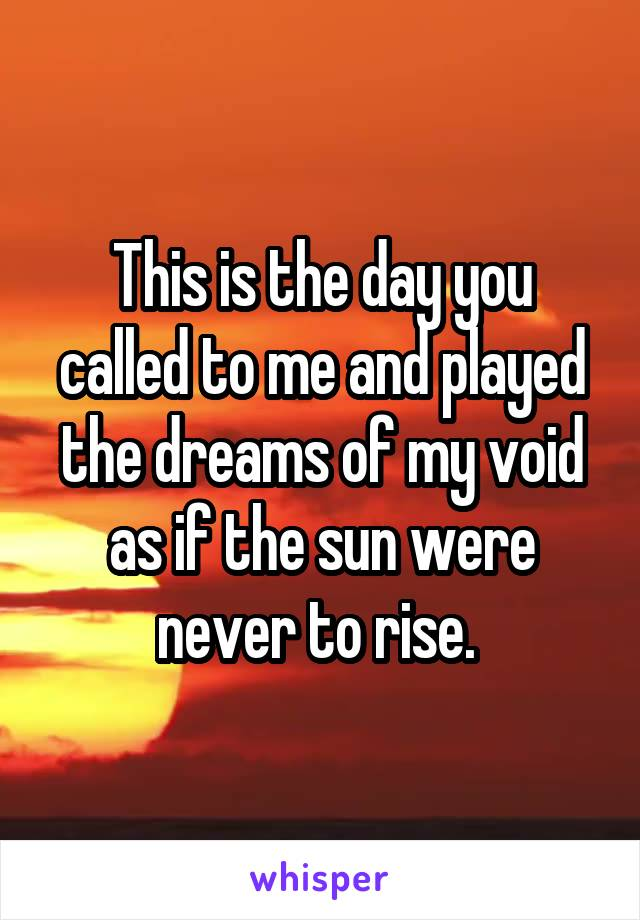 This is the day you called to me and played the dreams of my void as if the sun were never to rise.